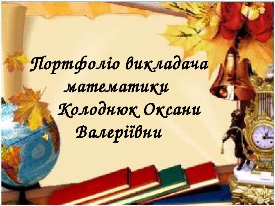 Портфоліо викладача математики Колоднюк Оксани Валеріївни