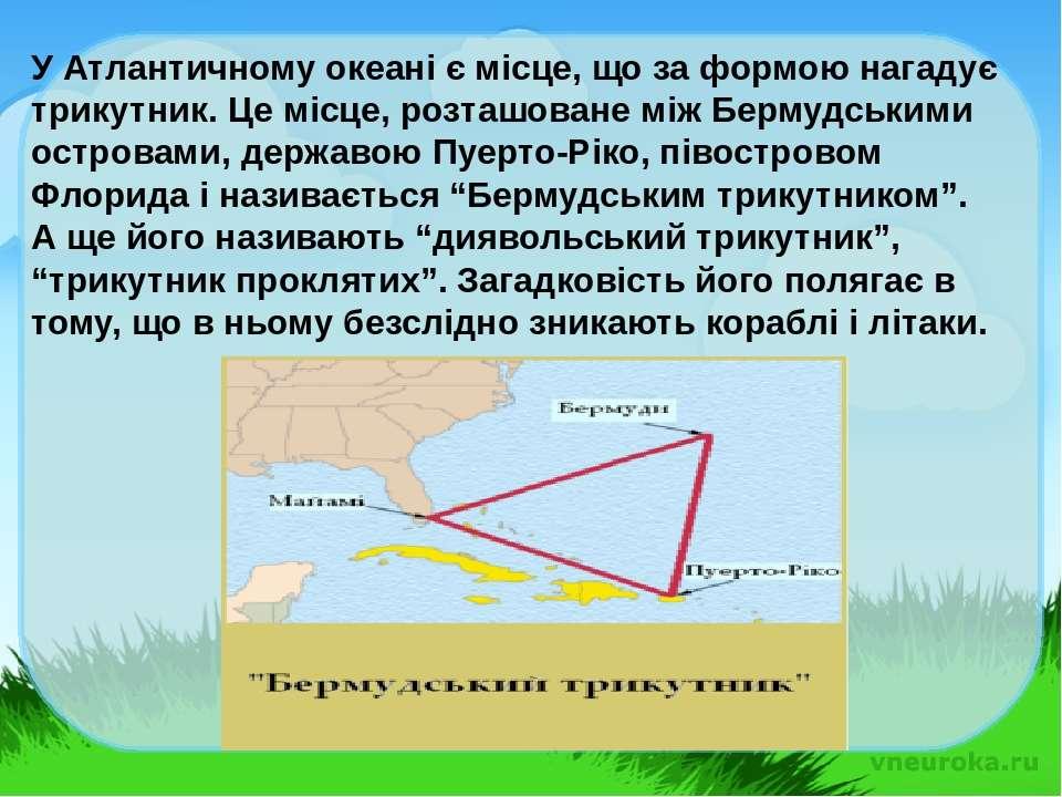 У Атлантичному океані є місце, що за формою нагадує трикутник. Це місце, розт...