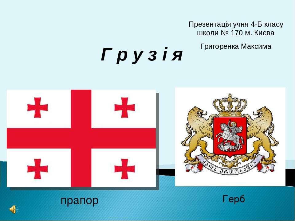 прапор Герб Г р у з і я Презентація учня 4-Б класу школи № 170 м. Києва Григо...