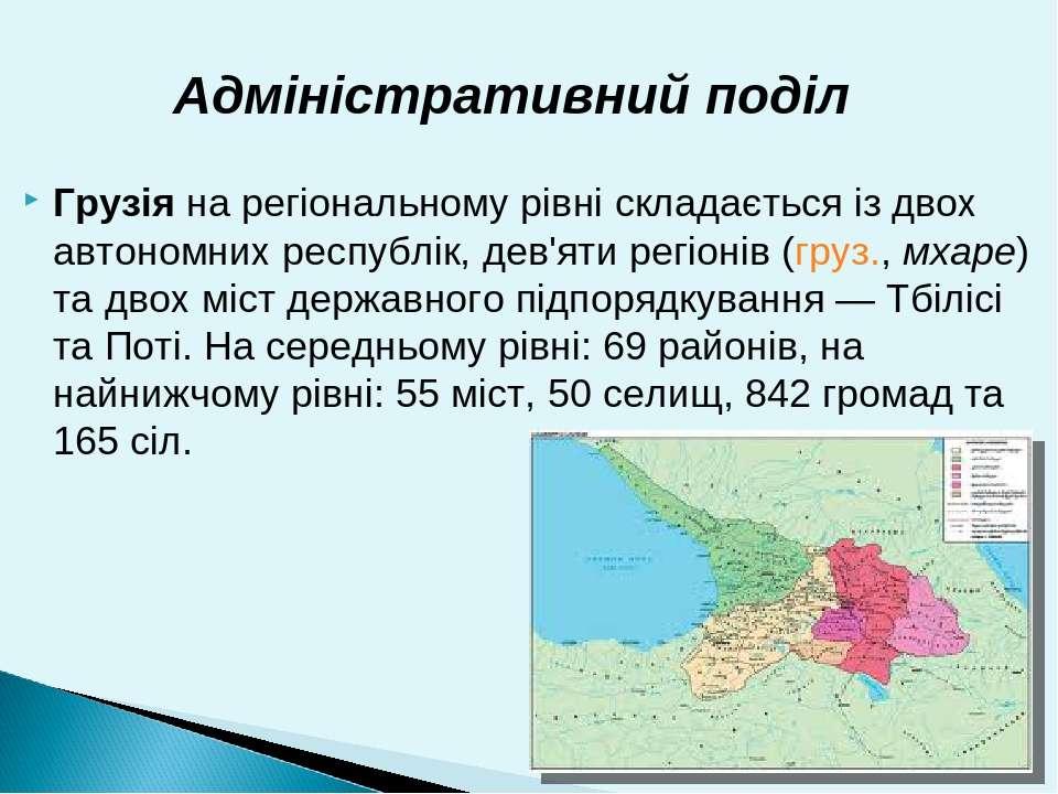Грузіяна регіональному рівні складається із двох автономних республік, дев'я...