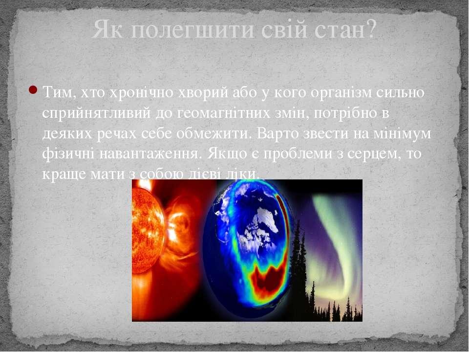 Тим, хто хронічно хворий або у кого організм сильно сприйнятливий до геомагні...
