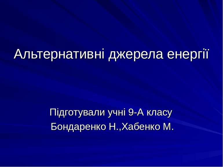 Альтернативні джерела енергії Підготували учні 9-А класу Бондаренко Н.,Хабенк...