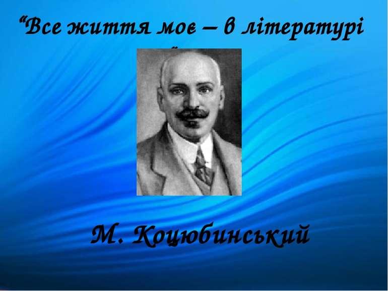 """""""Все життя моє – в літературі """" М. Коцюбинський"""