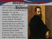 Мікеланджело Буонарроті Мікеланджело Буонарроті(1475—†1564) прожив довге і т...