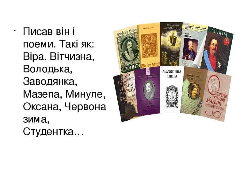 Писав він і поеми. Такі як: Віра, Вітчизна, Володька, Заводянка, Мазепа, Мину...