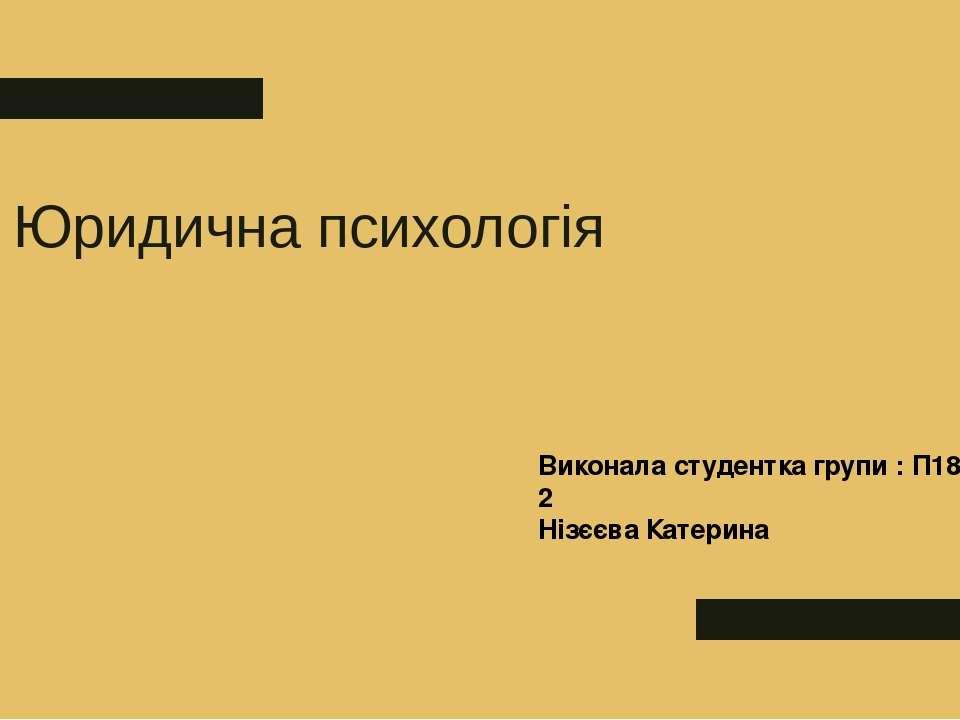 Юридична психологія Виконала студентка групи : П18-2 Нізєєва Катерина