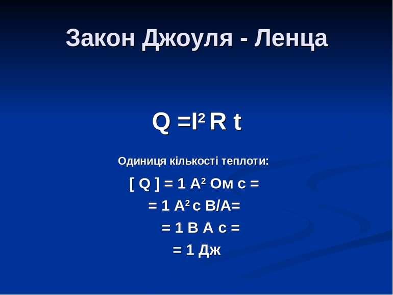 Закон Джоуля - Ленца Q =I2 R t Одиниця кількості теплоти: [ Q ] = 1 A2 Ом с =...
