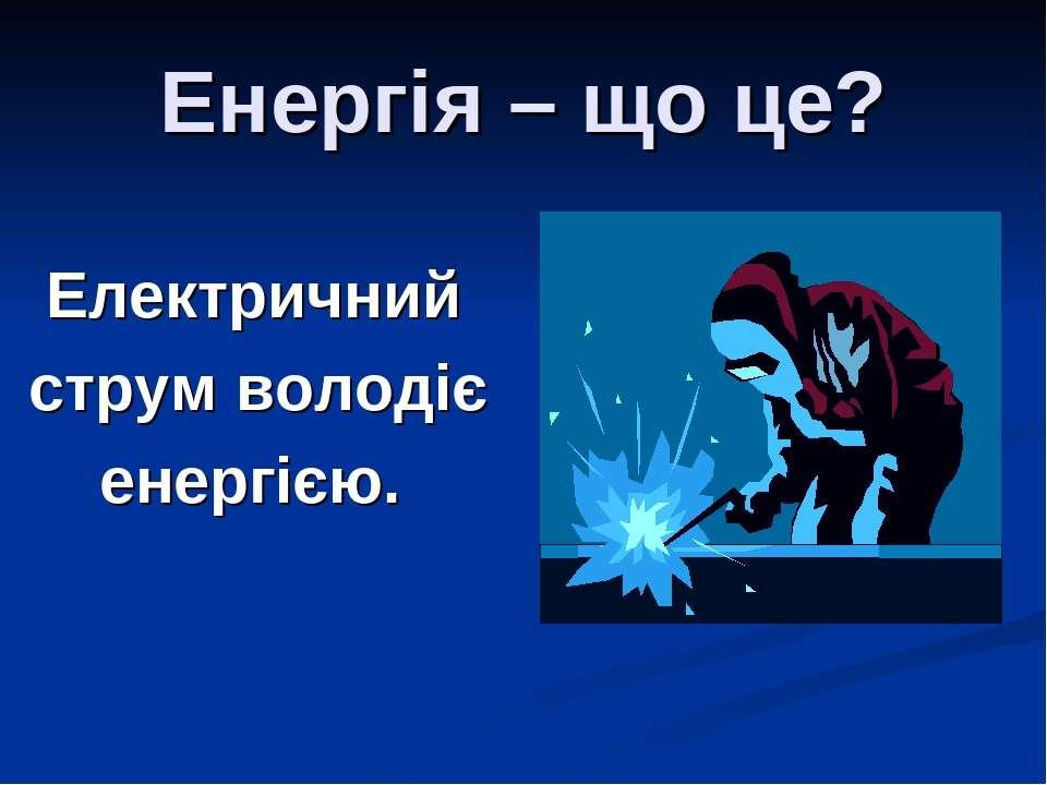 Енергія – що це? Електричний струм володіє енергією.