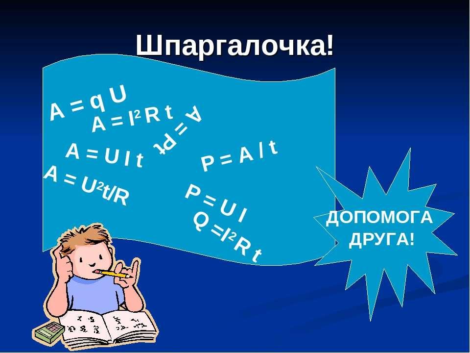 Шпаргалочка! A = U I t A = U2t/R A = I2 R t P = A / t P = U I A = q U Q =I2 R...