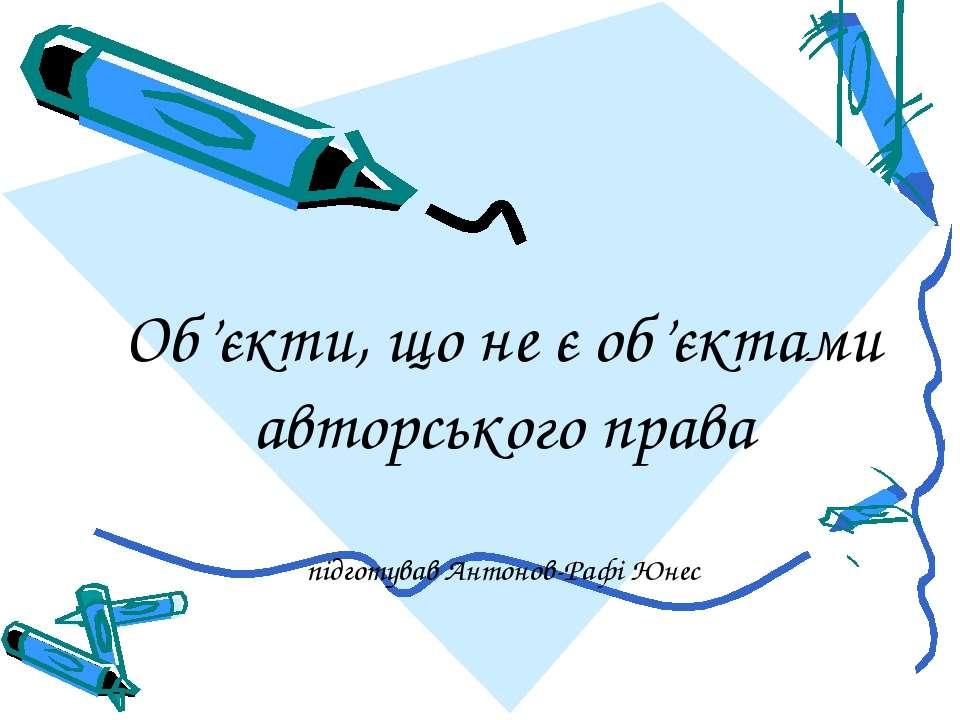 Об'єкти, що не є об'єктами авторського права підготував Антонов-Рафі Юнес