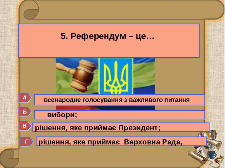 Б 5. Референдум – це… Г А В вибори; рішення, яке приймає Президент; рішення, ...