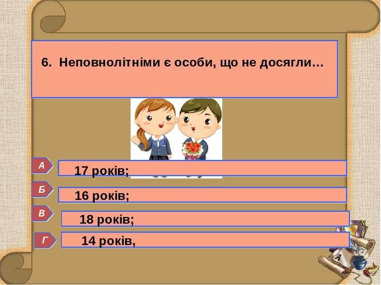 Б 6. Неповнолітніми є особи, що не досягли… Г А В 16 років; 18 років; 14 рокі...