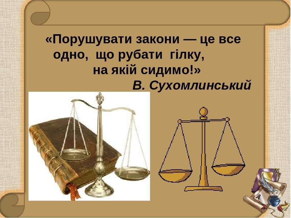 «Порушувати закони — це все одно, що рубати гілку, на якій сидимо!» В. Сухомл...
