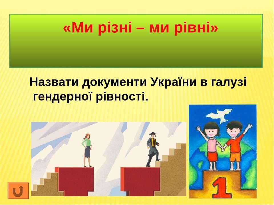 «Ми різні – ми рівні» Назвати документи України в галузі гендерної рівності.