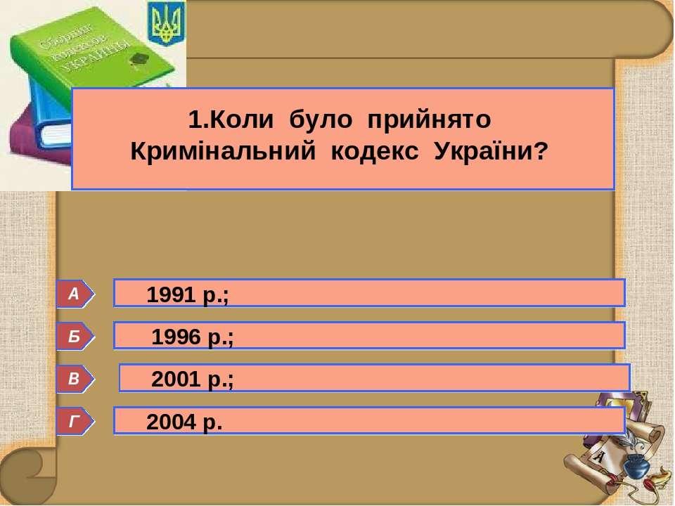 Б 1.Коли було прийнято Кримінальний кодекс України? Г А В 1991 р.; 1996 р.; 2...