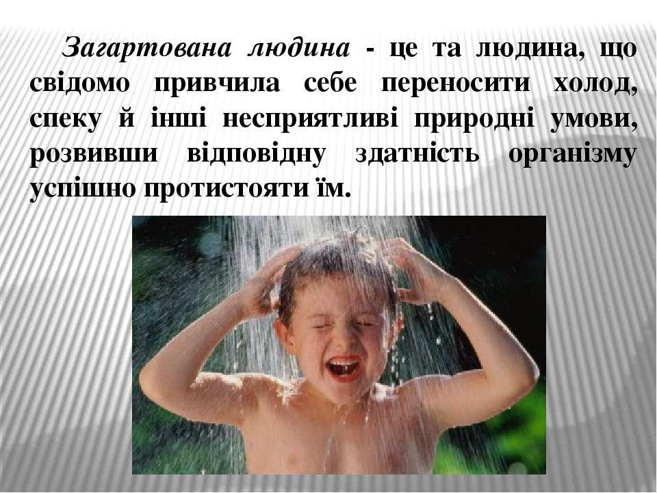 Загартована людина - це та людина, що свідомо привчила себе переносити холод,...