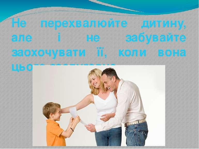 Не перехвалюйте дитину, але і не забувайте заохочувати її, коли вона цього за...