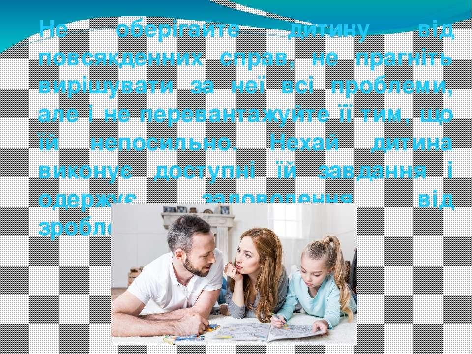 Не оберігайте дитину від повсякденних справ, не прагніть вирішувати за неї вс...