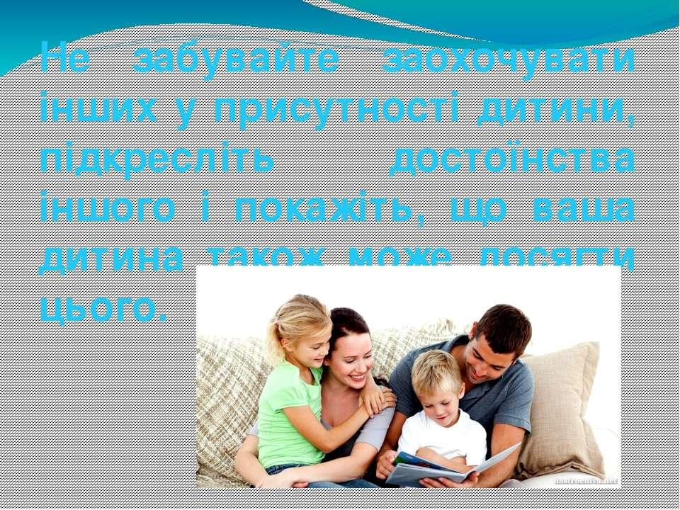 Не забувайте заохочувати інших у присутності дитини, підкресліть достоїнства ...