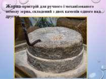 Жорна-пристрій для ручного і механізованого помолу зерна, складений з двох ка...