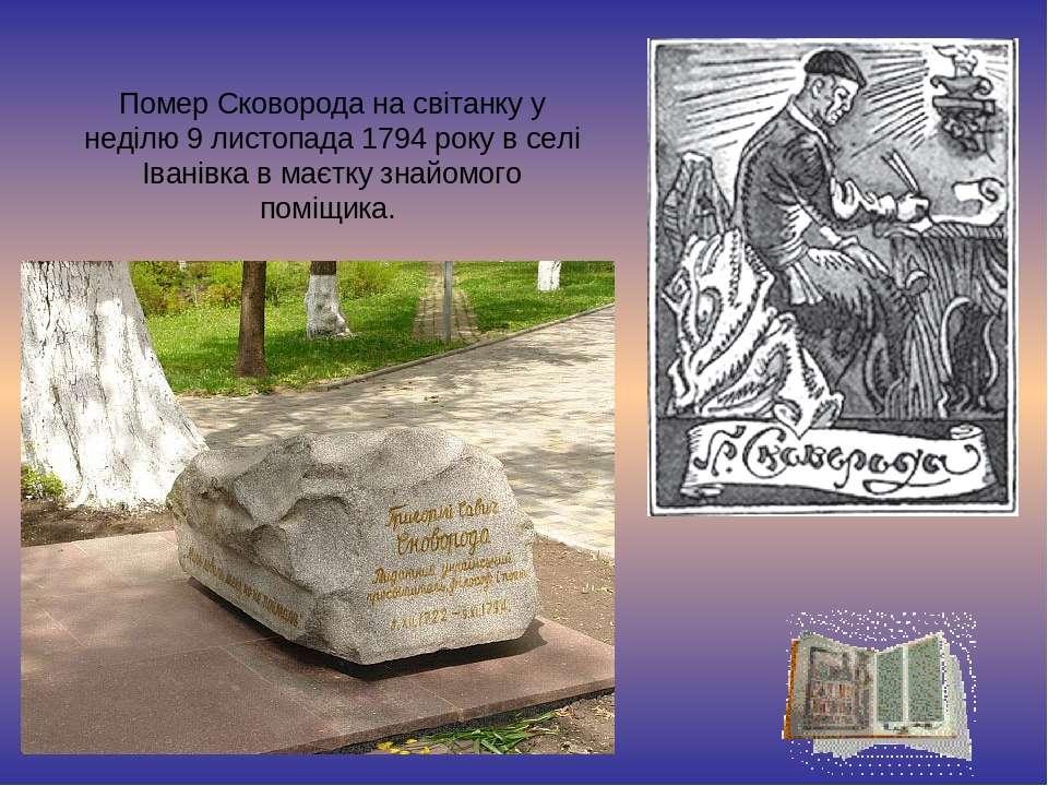 Помер Сковорода на світанку у неділю 9 листопада 1794 року в селі Іванівка в ...