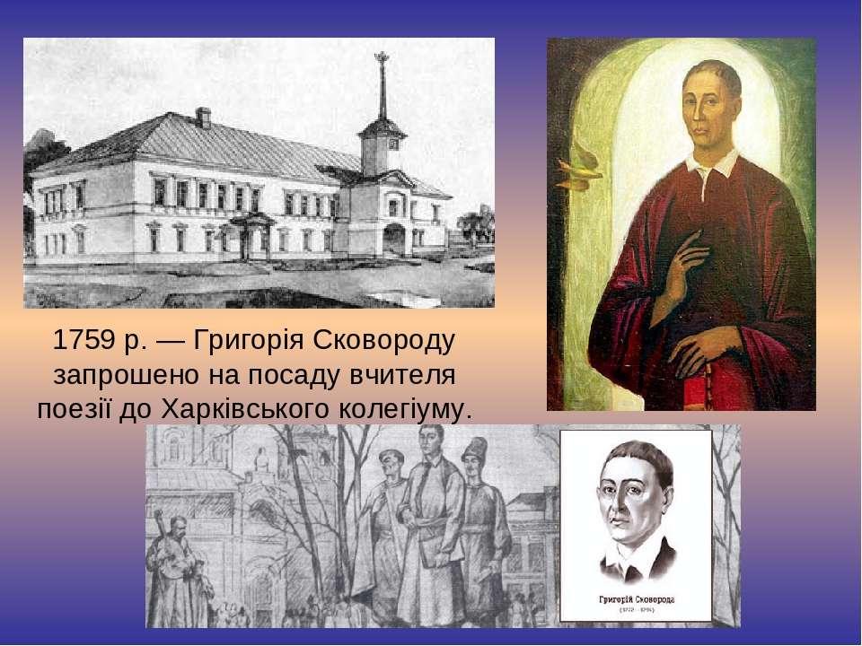 1759 р. — Григорія Сковороду запрошено на посаду вчителя поезії до Харківсько...