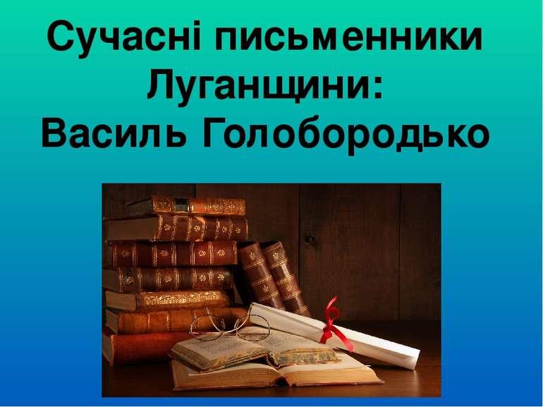 Сучасні письменники Луганщини: Василь Голобородько