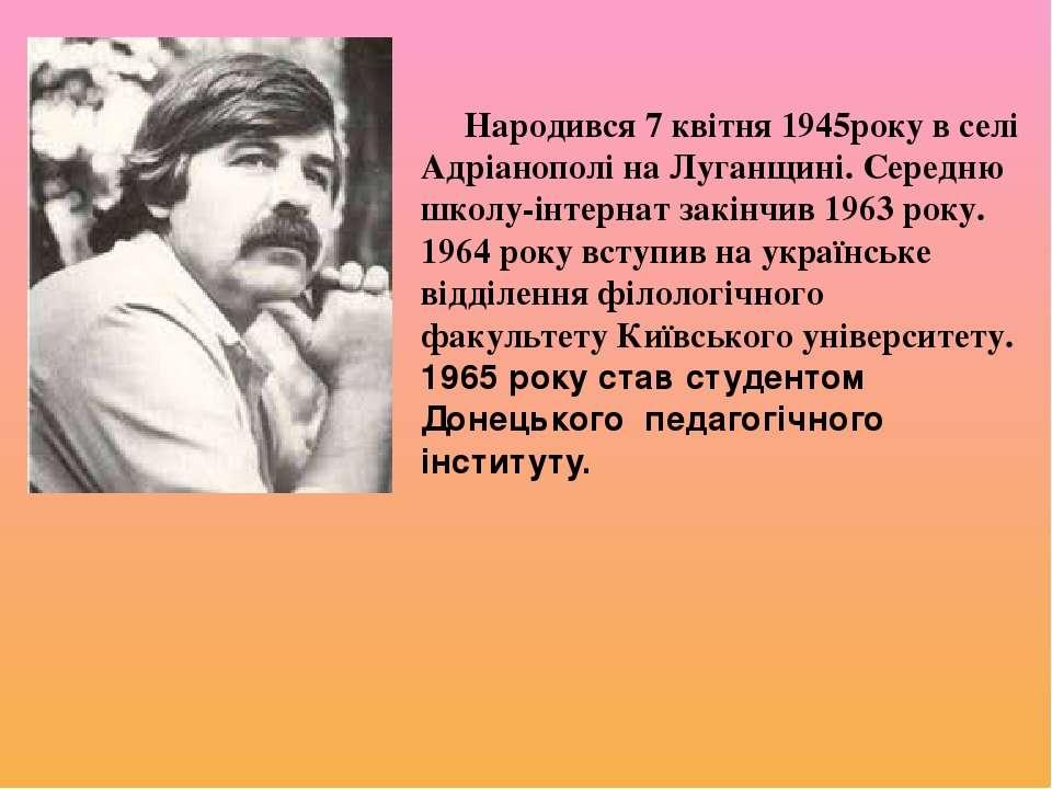 Народився7 квітня 1945року в селі Адріанополі на Луганщині. Середню школу-ін...