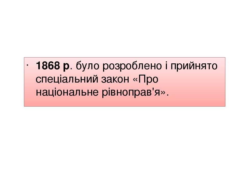 1868 р. було розроблено і прийнято спеціальний закон «Про національне рівнопр...