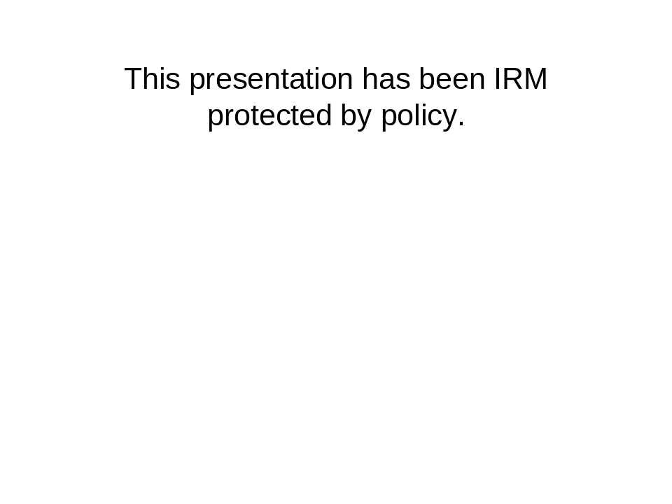 This presentation has been IRM protected by policy.