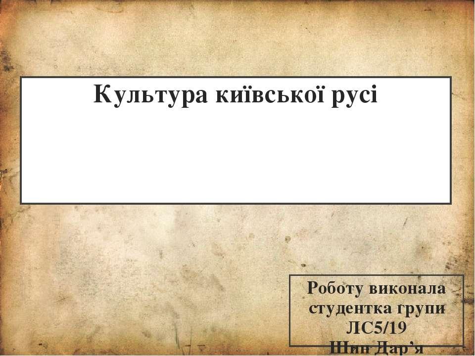 Культура київської русі Роботу виконала студентка групи ЛС5/19 Шин Дар'я