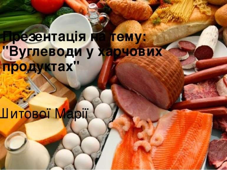 """Презентація на тему: """"Вуглеводи у харчових продуктах"""" Шитової Марії"""