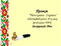 """Проект """"Моя країна - Україна"""" підготував учень 10 класу Заліського НВК Залуць..."""