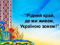 """""""Рідний край, де ми живем, Україною зовем!"""""""