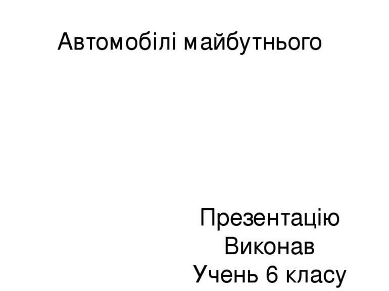 Автомобілі майбутнього Презентацію Виконав Учень 6 класу Степановского Станис...