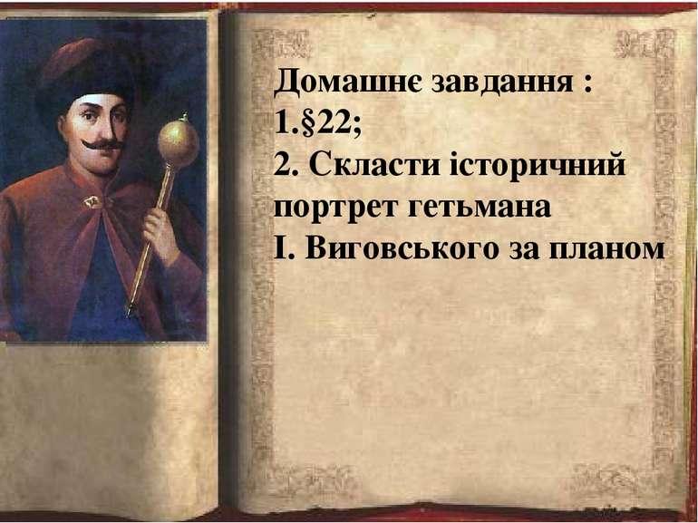 Домашнє завдання : 1.§22; 2. Скласти історичний портрет гетьмана І. Виговсько...