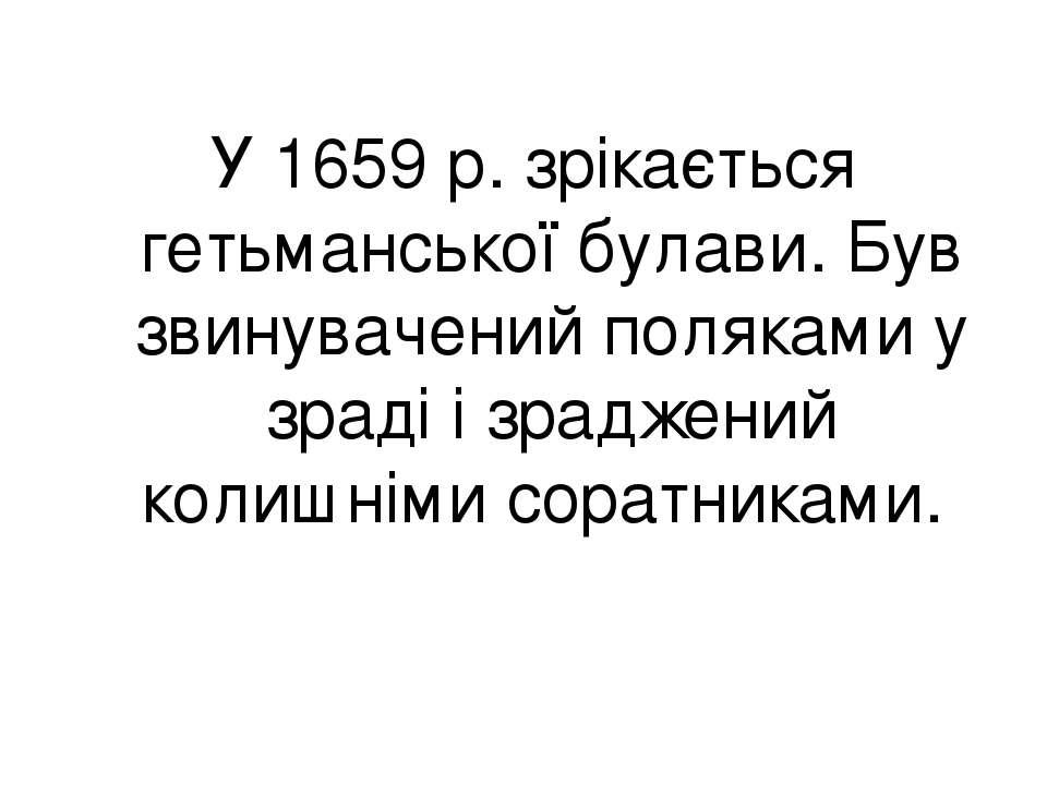 У 1659 р. зрікається гетьманської булави. Був звинувачений поляками у зраді і...