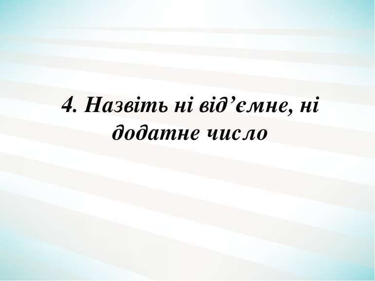 4. Назвіть ні від'ємне, ні додатне число