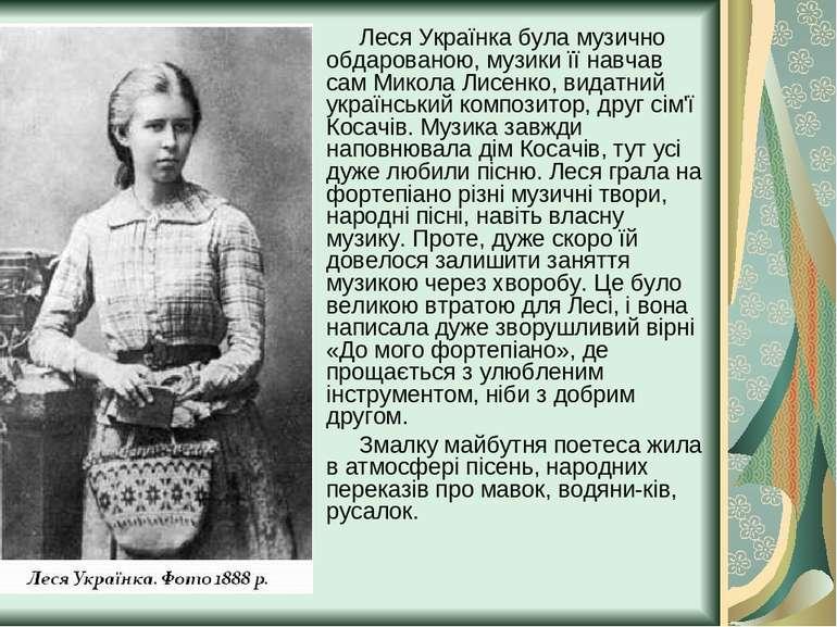 Леся Українка була музично обдарованою, музики її навчав сам Микола Лисенко, ...