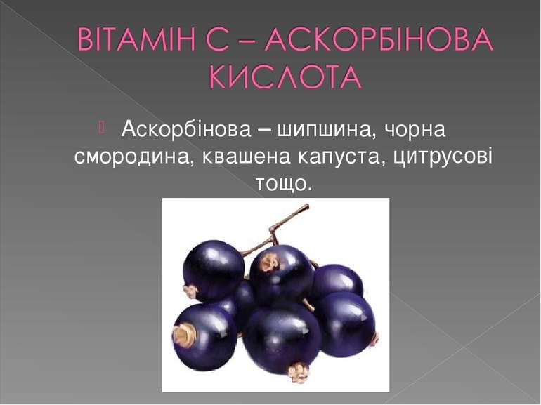 Аскорбінова – шипшина, чорна смородина, квашена капуста, цитрусові тощо.