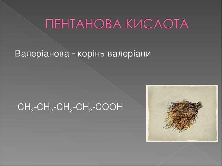 Валеріанова - корінь валеріани CH3-CH2-CH2-CH2-COOH