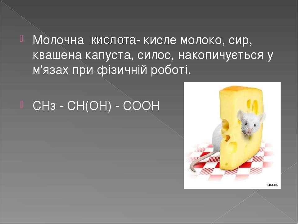 Молочна кислота- кисле молоко, сир, квашена капуста, силос, накопичується у м...