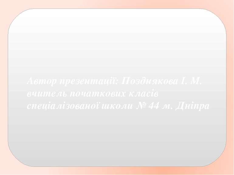 Автор презентації: Позднякова І. М. вчитель початкових класів спеціалізованої...