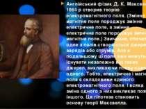Англійський фізик Д. К. Максвелл в 1864 р створив теорію електромагнітного по...