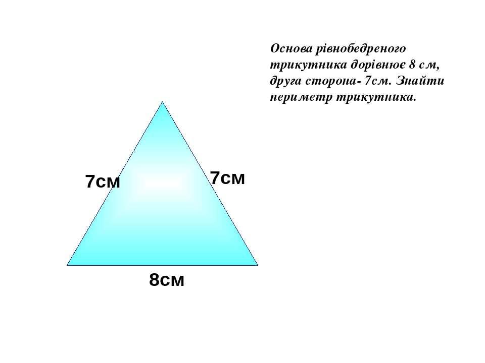 Основа рівнобедреного трикутника дорівнює 8 см, друга сторона- 7см. Знайти пе...