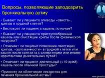 Вопросы, позволяющие заподозрить бронхиальную астму • Бывают ли у пациента эп...
