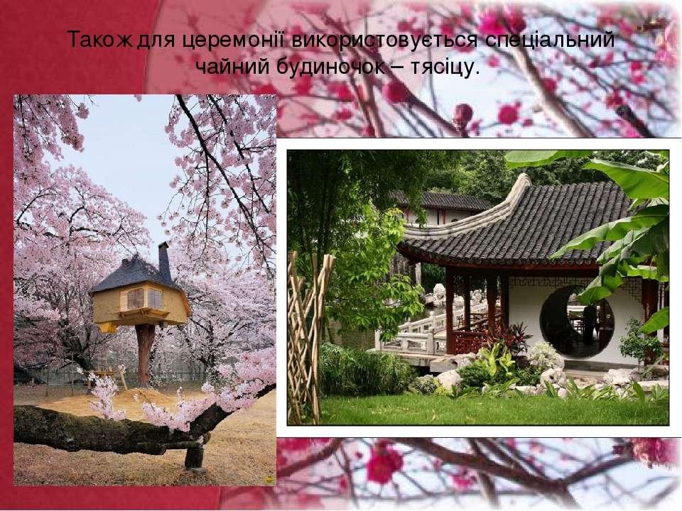 Також для церемонії використовується спеціальний чайний будиночок – тясіцу.