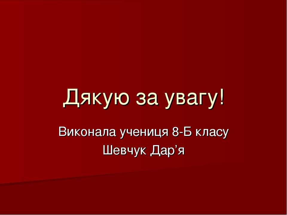 Виконала учениця 8-Б класу Шевчук Дар'я Дякую за увагу!