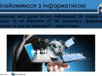 Знайомимося з інформатикою Розділ 1 § 1 У сучасному світі дуже багато інформа...