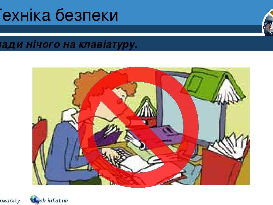Техніка безпеки Розділ 1 § 1 Не клади нічого на клавіатуру. 2 © Вивчаємо інфо...